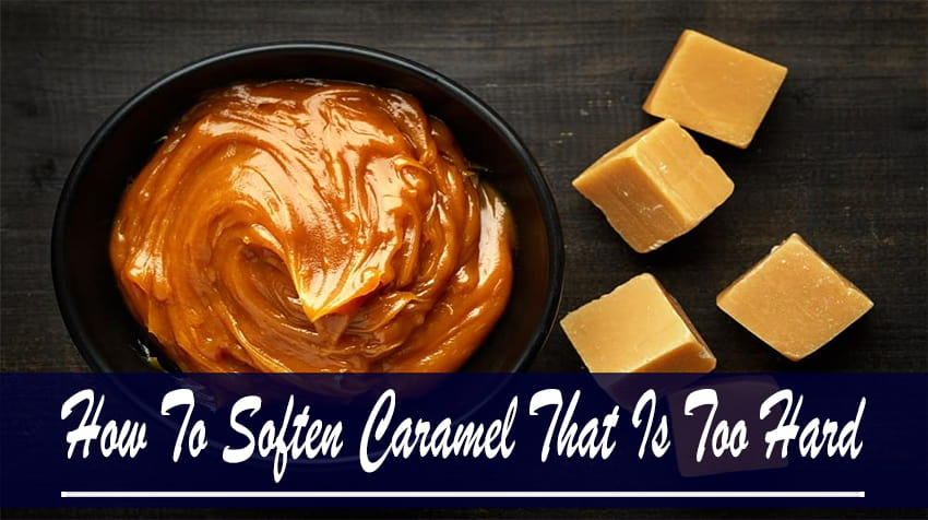 how to soften homemade caramel that is too hard
